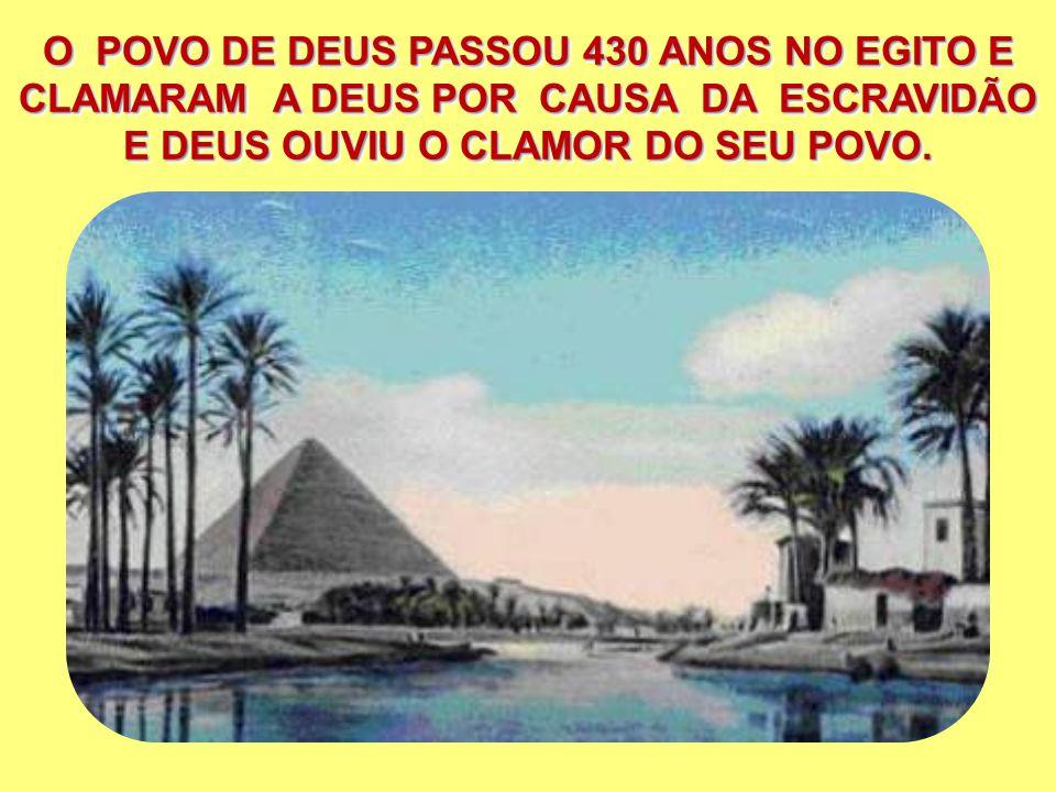 O POVO DE DEUS PASSOU 430 ANOS NO EGITO E CLAMARAM A DEUS POR CAUSA DA ESCRAVIDÃO E DEUS OUVIU O CLAMOR DO SEU POVO.