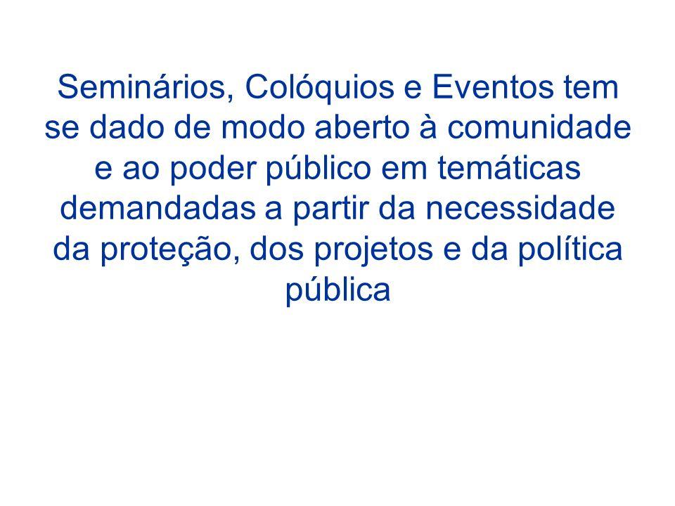 Seminários, Colóquios e Eventos tem se dado de modo aberto à comunidade e ao poder público em temáticas demandadas a partir da necessidade da proteção, dos projetos e da política pública