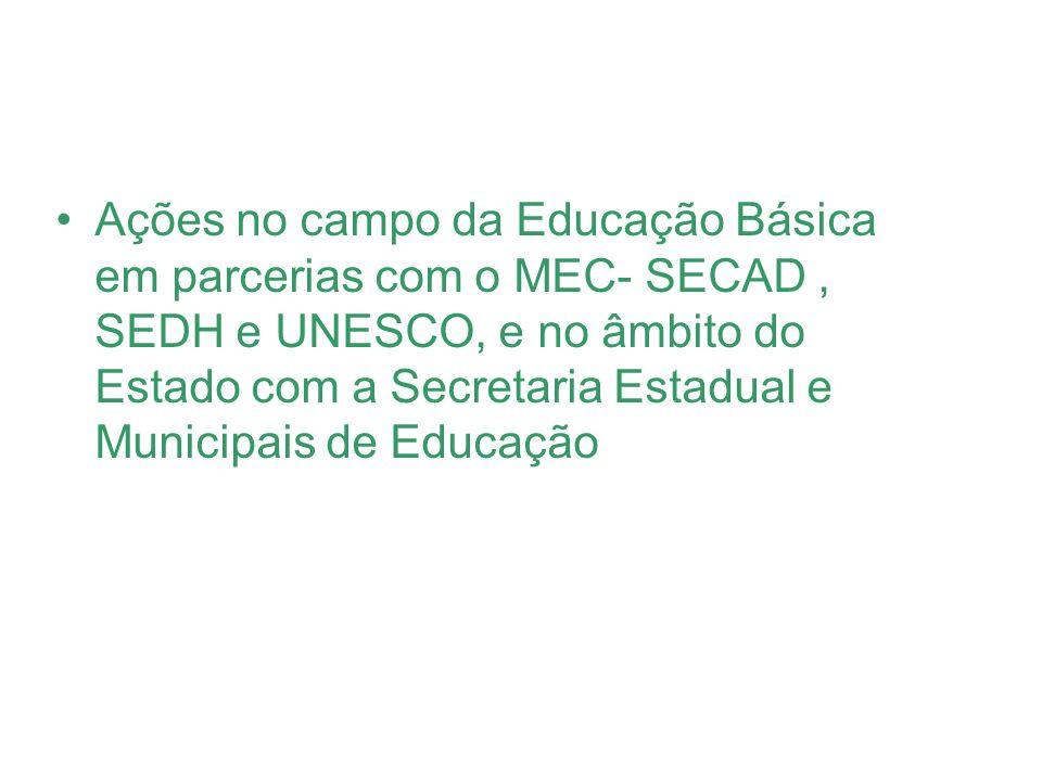 Ações no campo da Educação Básica em parcerias com o MEC- SECAD , SEDH e UNESCO, e no âmbito do Estado com a Secretaria Estadual e Municipais de Educação