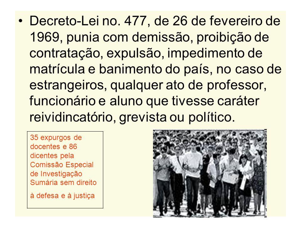 Decreto-Lei no. 477, de 26 de fevereiro de 1969, punia com demissão, proibição de contratação, expulsão, impedimento de matrícula e banimento do país, no caso de estrangeiros, qualquer ato de professor, funcionário e aluno que tivesse caráter reividincatório, grevista ou político.