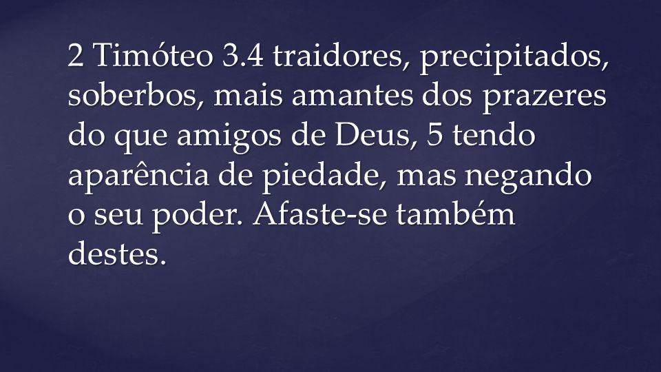 2 Timóteo 3.4 traidores, precipitados, soberbos, mais amantes dos prazeres do que amigos de Deus, 5 tendo aparência de piedade, mas negando o seu poder.