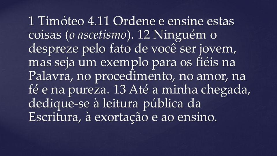 1 Timóteo 4. 11 Ordene e ensine estas coisas (o ascetismo)