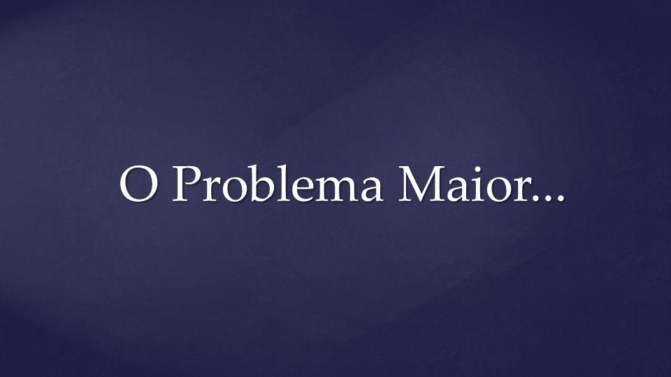 O Problema Maior...