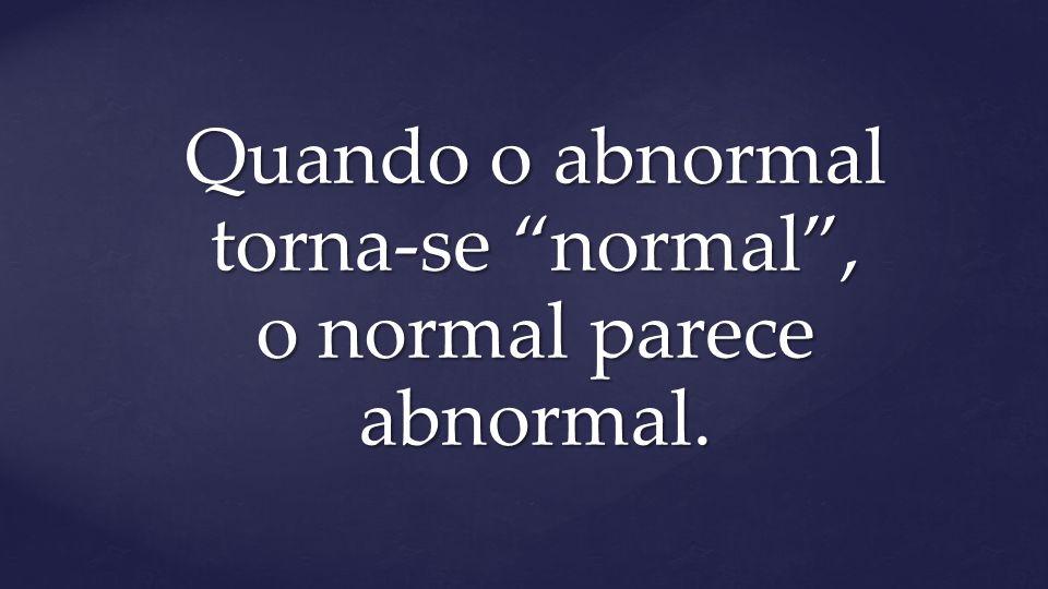 Quando o abnormal torna-se normal , o normal parece abnormal.