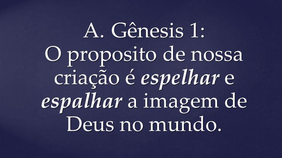 A. Gênesis 1: O proposito de nossa criação é espelhar e espalhar a imagem de Deus no mundo.