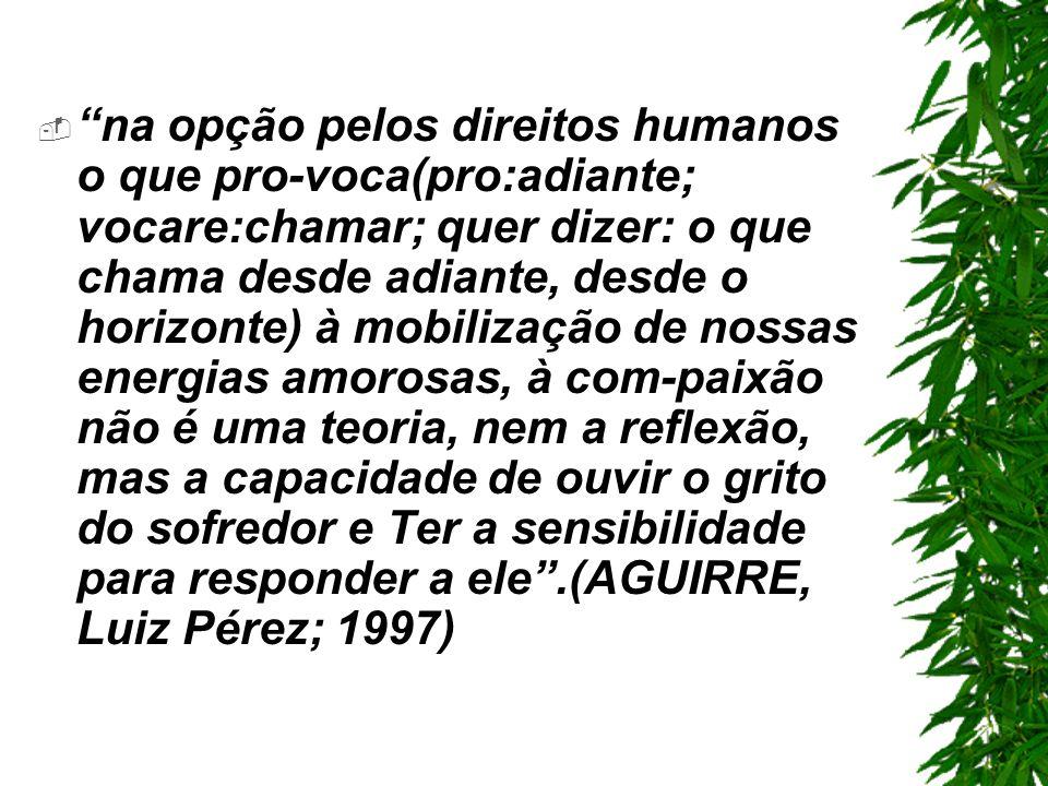 na opção pelos direitos humanos o que pro-voca(pro:adiante; vocare:chamar; quer dizer: o que chama desde adiante, desde o horizonte) à mobilização de nossas energias amorosas, à com-paixão não é uma teoria, nem a reflexão, mas a capacidade de ouvir o grito do sofredor e Ter a sensibilidade para responder a ele .(AGUIRRE, Luiz Pérez; 1997)