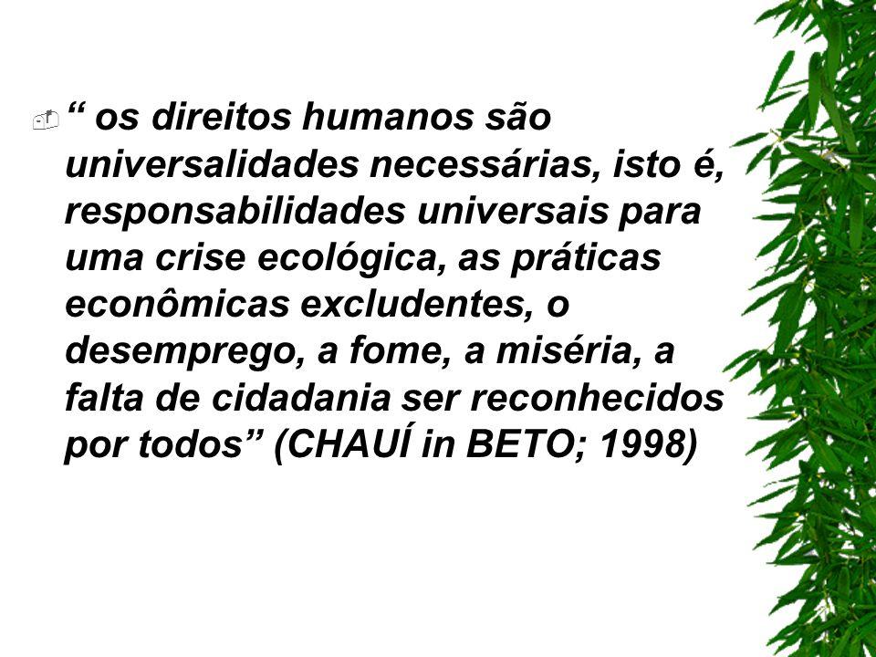os direitos humanos são universalidades necessárias, isto é, responsabilidades universais para uma crise ecológica, as práticas econômicas excludentes, o desemprego, a fome, a miséria, a falta de cidadania ser reconhecidos por todos (CHAUÍ in BETO; 1998)
