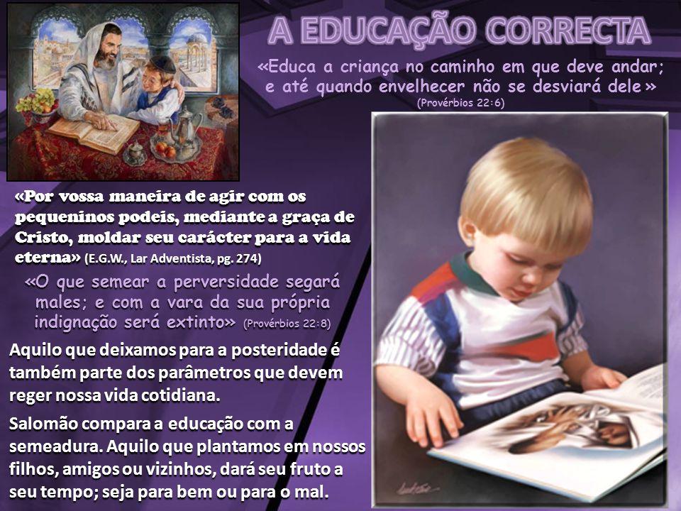 A EDUCAÇÃO CORRECTA «Educa a criança no caminho em que deve andar; e até quando envelhecer não se desviará dele.» (Provérbios 22:6)
