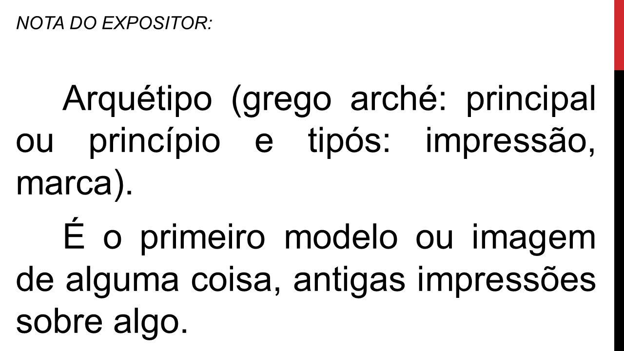 NOTA DO EXPOSITOR: Arquétipo (grego arché: principal ou princípio e tipós: impressão, marca).