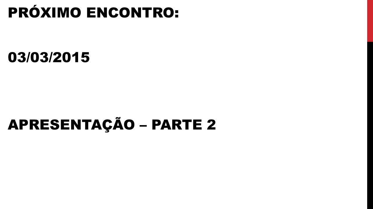 PRÓXIMO ENCONTRO: 03/03/2015 APRESENTAÇÃO – PARTE 2