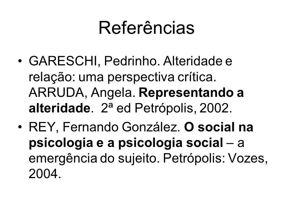 Referências GARESCHI, Pedrinho. Alteridade e relação: uma perspectiva crítica. ARRUDA, Angela. Representando a alteridade. 2ª ed Petrópolis, 2002.