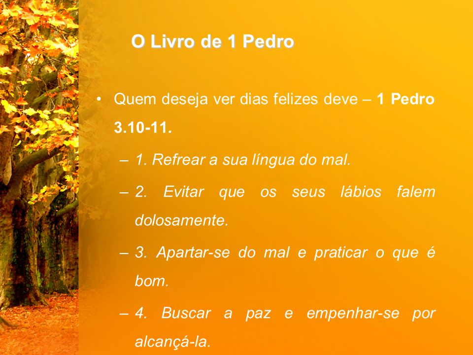 O Livro de 1 Pedro Quem deseja ver dias felizes deve – 1 Pedro 3.10-11. 1. Refrear a sua língua do mal.