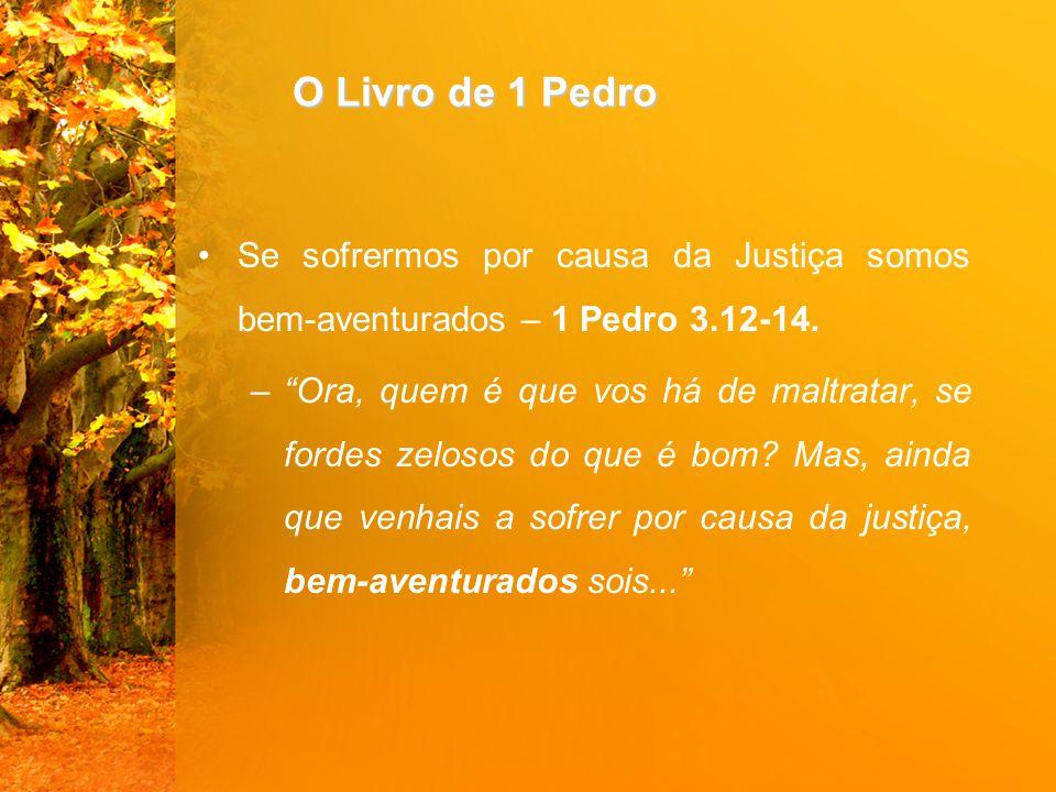 O Livro de 1 Pedro Se sofrermos por causa da Justiça somos bem-aventurados – 1 Pedro 3.12-14.