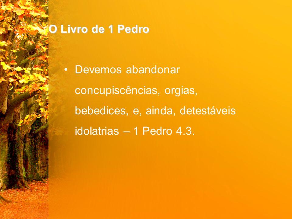 O Livro de 1 Pedro Devemos abandonar concupiscências, orgias, bebedices, e, ainda, detestáveis idolatrias – 1 Pedro 4.3.