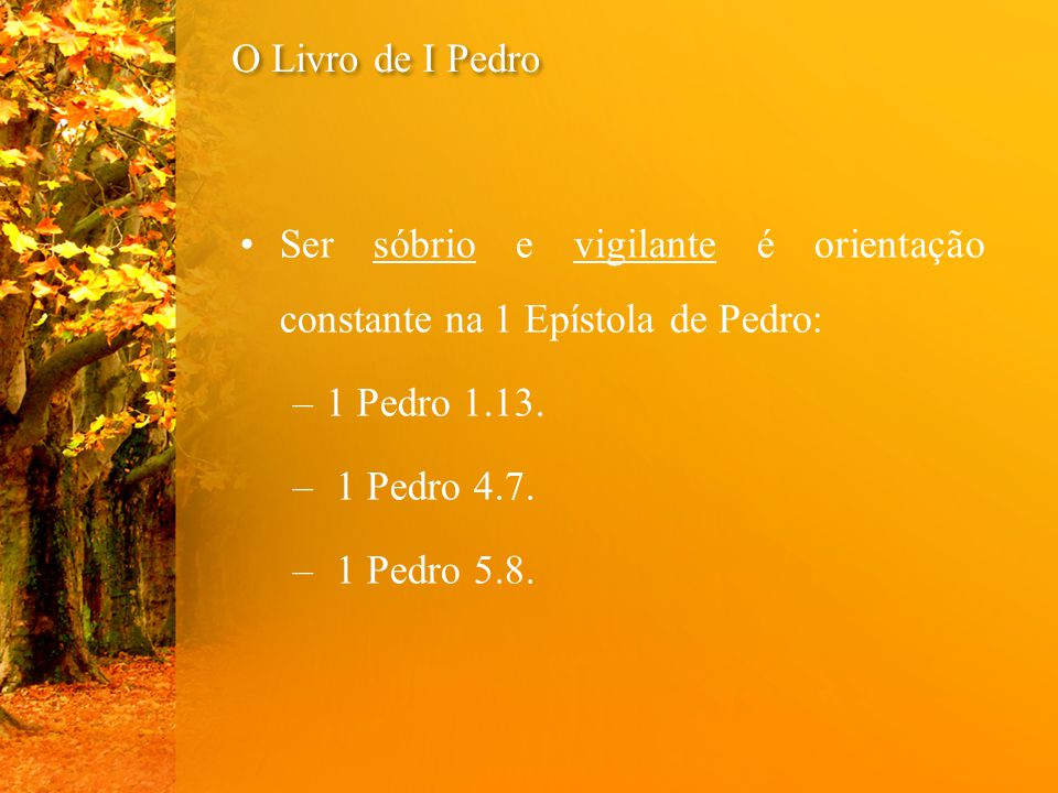 O Livro de I Pedro Ser sóbrio e vigilante é orientação constante na 1 Epístola de Pedro: 1 Pedro 1.13.