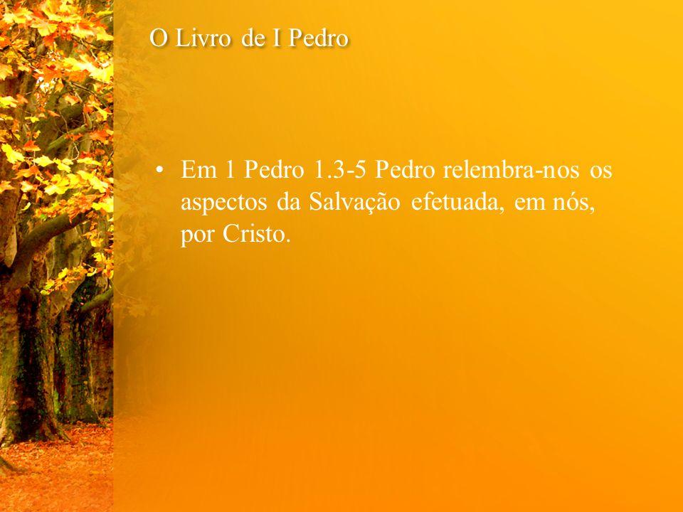 O Livro de I Pedro Em 1 Pedro 1.3-5 Pedro relembra-nos os aspectos da Salvação efetuada, em nós, por Cristo.