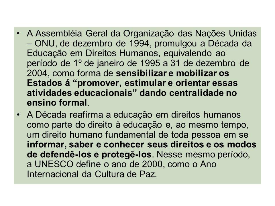 A Assembléia Geral da Organização das Nações Unidas – ONU, de dezembro de 1994, promulgou a Década da Educação em Direitos Humanos, equivalendo ao período de 1º de janeiro de 1995 a 31 de dezembro de 2004, como forma de sensibilizar e mobilizar os Estados á promover, estimular e orientar essas atividades educacionais dando centralidade no ensino formal.