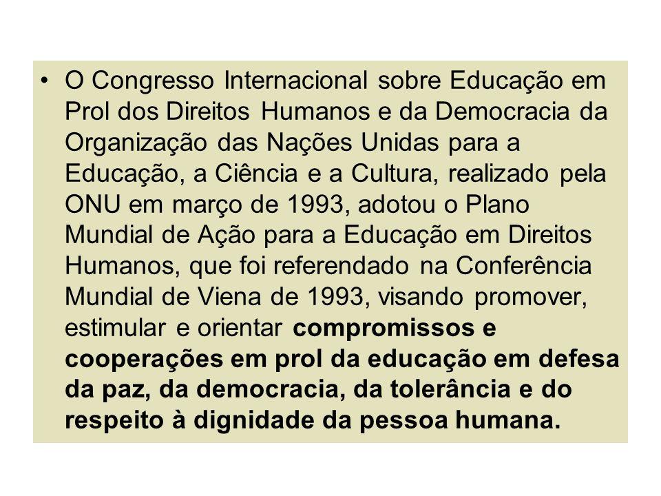 O Congresso Internacional sobre Educação em Prol dos Direitos Humanos e da Democracia da Organização das Nações Unidas para a Educação, a Ciência e a Cultura, realizado pela ONU em março de 1993, adotou o Plano Mundial de Ação para a Educação em Direitos Humanos, que foi referendado na Conferência Mundial de Viena de 1993, visando promover, estimular e orientar compromissos e cooperações em prol da educação em defesa da paz, da democracia, da tolerância e do respeito à dignidade da pessoa humana.