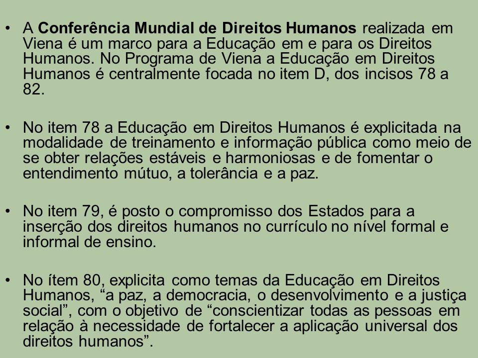 A Conferência Mundial de Direitos Humanos realizada em Viena é um marco para a Educação em e para os Direitos Humanos. No Programa de Viena a Educação em Direitos Humanos é centralmente focada no item D, dos incisos 78 a 82.