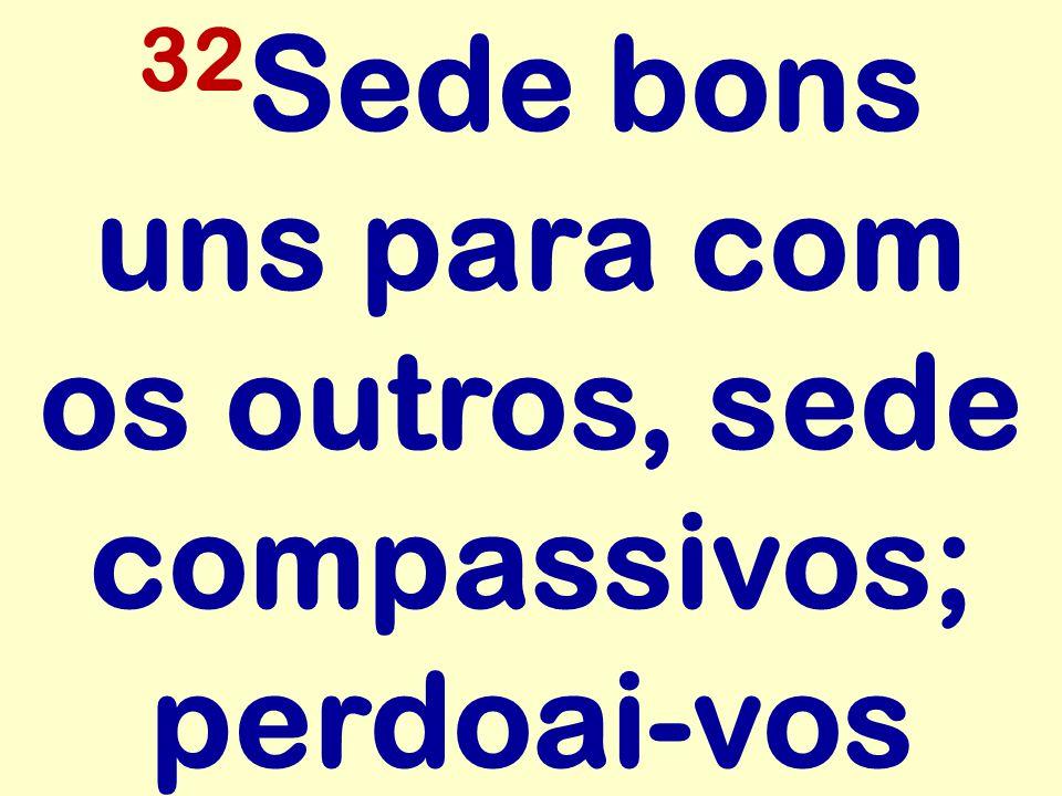 32Sede bons uns para com os outros, sede compassivos; perdoai-vos