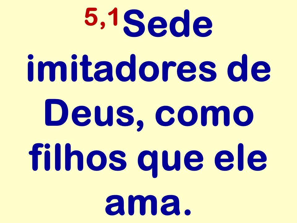 5,1Sede imitadores de Deus, como filhos que ele ama.