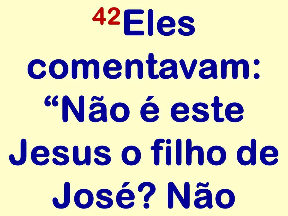 42Eles comentavam: Não é este Jesus o filho de José Não