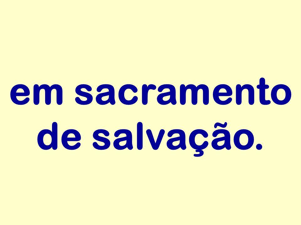 em sacramento de salvação.
