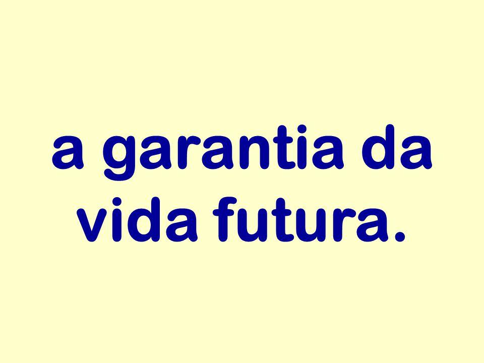 a garantia da vida futura.