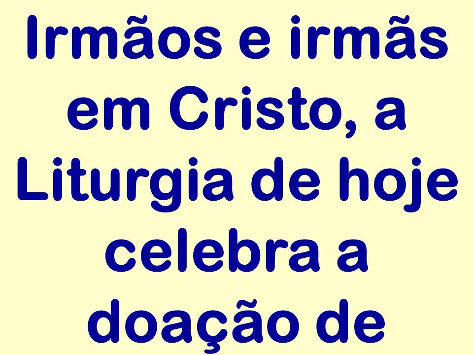 Irmãos e irmãs em Cristo, a Liturgia de hoje celebra a doação de