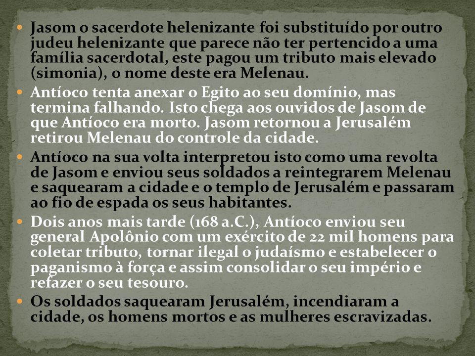 Jasom o sacerdote helenizante foi substituído por outro judeu helenizante que parece não ter pertencido a uma família sacerdotal, este pagou um tributo mais elevado (simonia), o nome deste era Melenau.