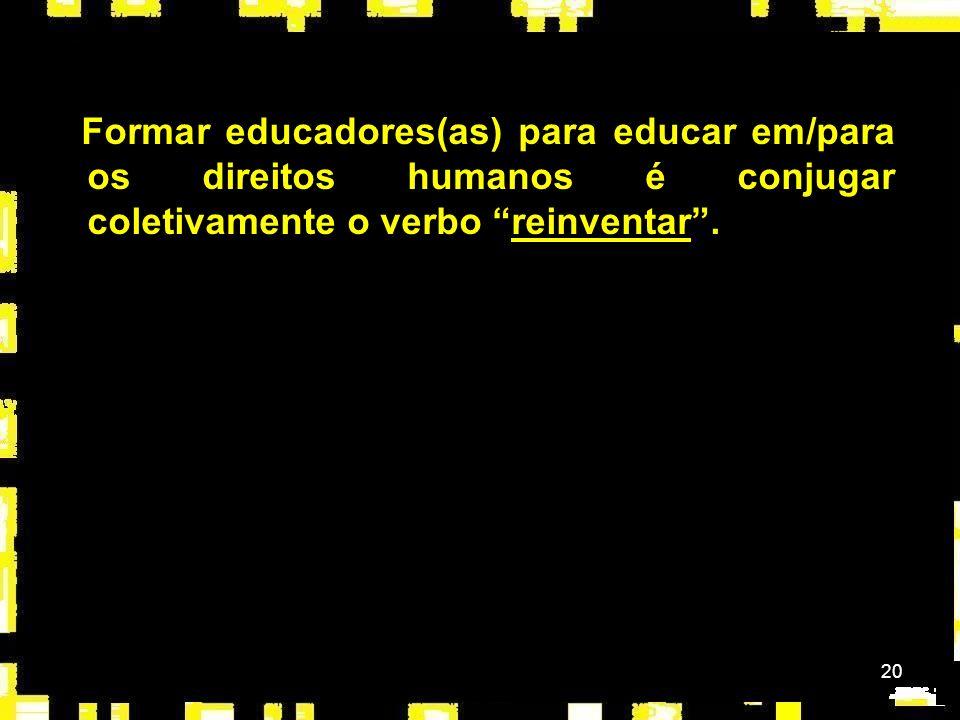 Formar educadores(as) para educar em/para os direitos humanos é conjugar coletivamente o verbo reinventar .
