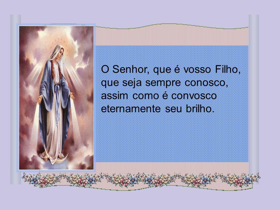 O Senhor, que é vosso Filho, que seja sempre conosco, assim como é convosco eternamente seu brilho.