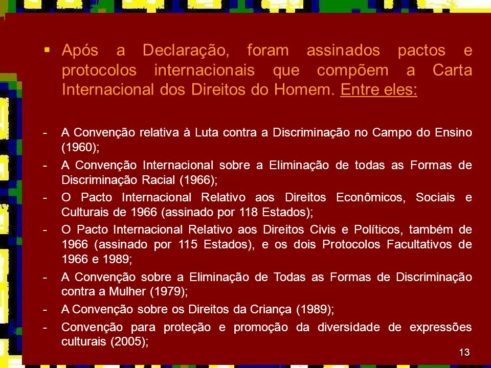 Após a Declaração, foram assinados pactos e protocolos internacionais que compõem a Carta Internacional dos Direitos do Homem. Entre eles: