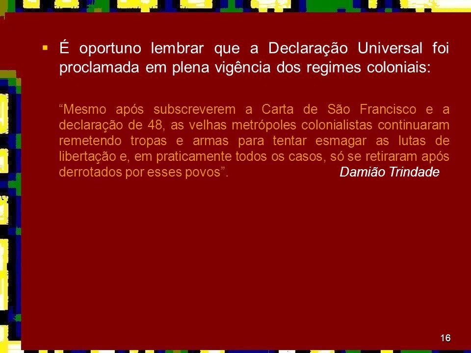 É oportuno lembrar que a Declaração Universal foi proclamada em plena vigência dos regimes coloniais: