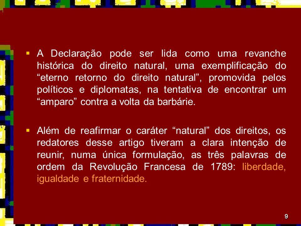 A Declaração pode ser lida como uma revanche histórica do direito natural, uma exemplificação do eterno retorno do direito natural , promovida pelos políticos e diplomatas, na tentativa de encontrar um amparo contra a volta da barbárie.