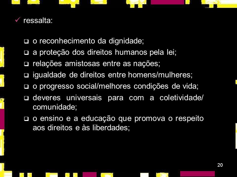 ressalta:o reconhecimento da dignidade; a proteção dos direitos humanos pela lei; relações amistosas entre as nações;