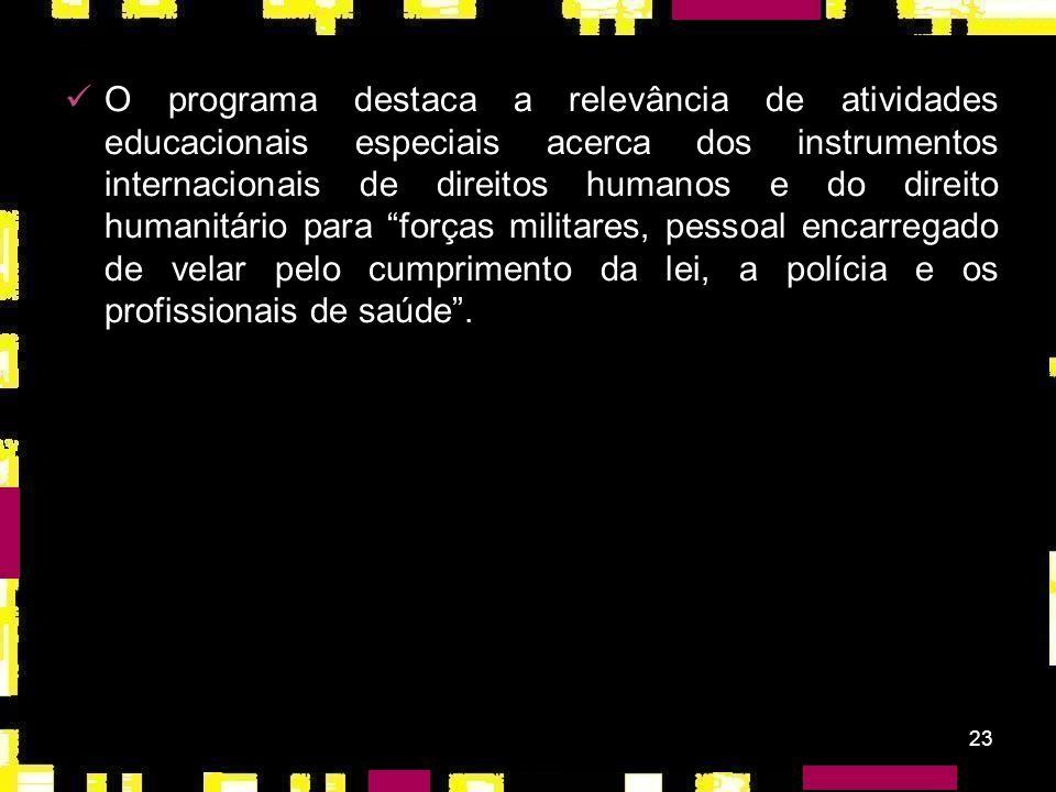 O programa destaca a relevância de atividades educacionais especiais acerca dos instrumentos internacionais de direitos humanos e do direito humanitário para forças militares, pessoal encarregado de velar pelo cumprimento da lei, a polícia e os profissionais de saúde .