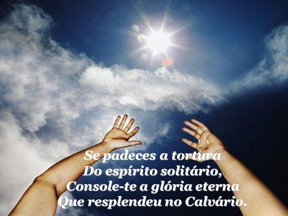 Console-te a glória eterna Que resplendeu no Calvário.