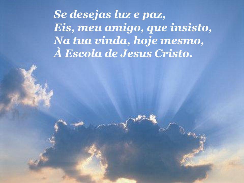 Se desejas luz e paz, Eis, meu amigo, que insisto, Na tua vinda, hoje mesmo, À Escola de Jesus Cristo.