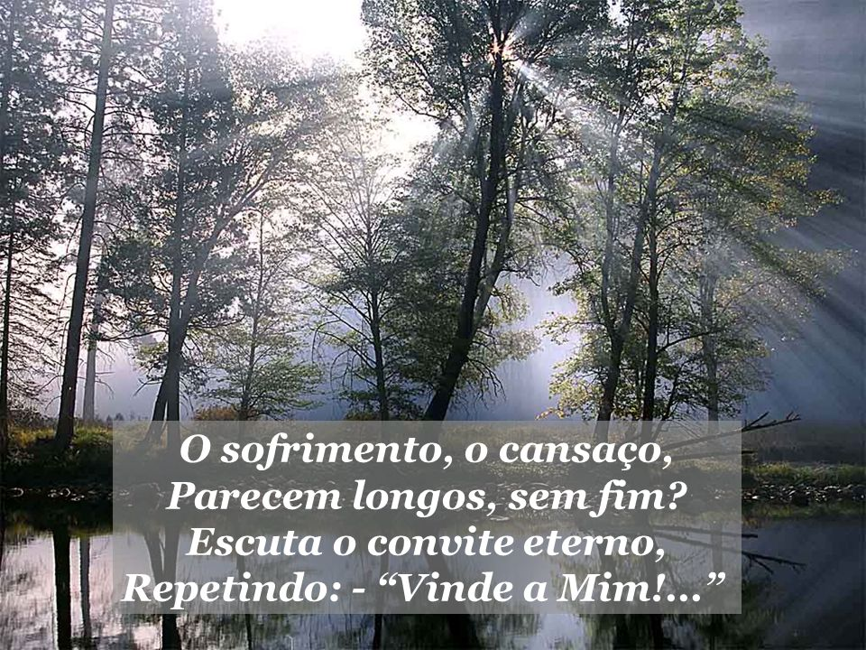 Escuta o convite eterno, Repetindo: - Vinde a Mim!...