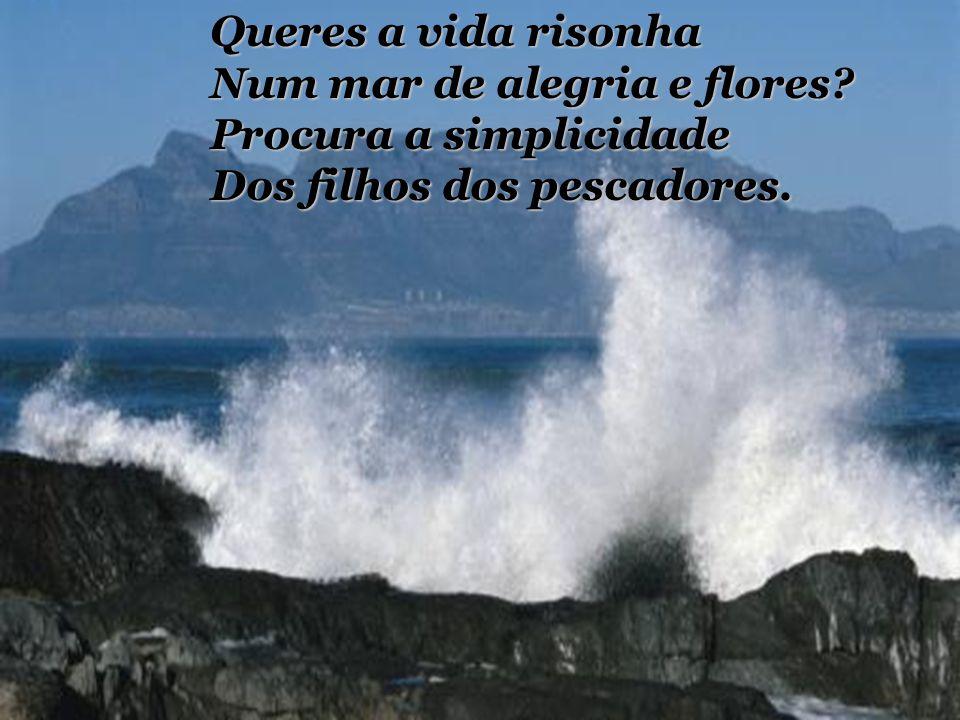 Queres a vida risonha Num mar de alegria e flores.