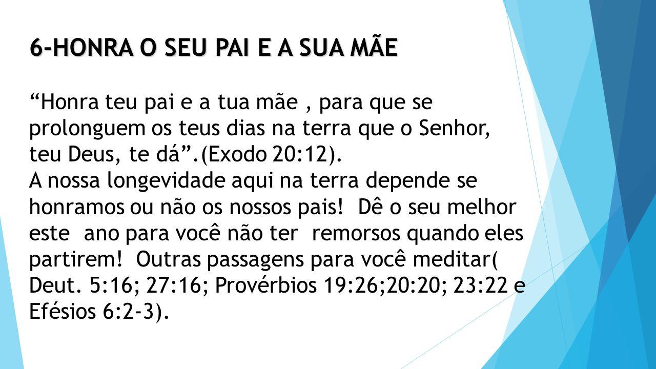6-HONRA O SEU PAI E A SUA MÃE Honra teu pai e a tua mãe , para que se prolonguem os teus dias na terra que o Senhor, teu Deus, te dá .(Exodo 20:12).