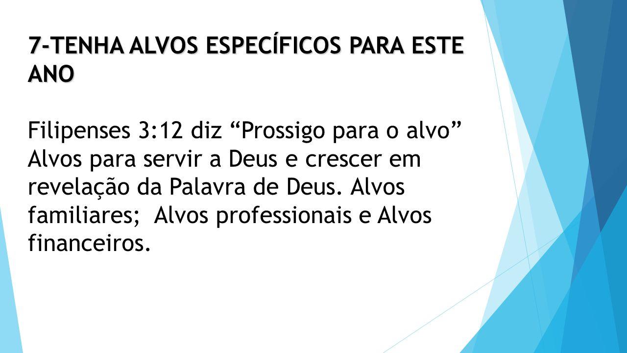 7-TENHA ALVOS ESPECÍFICOS PARA ESTE ANO Filipenses 3:12 diz Prossigo para o alvo Alvos para servir a Deus e crescer em revelação da Palavra de Deus.