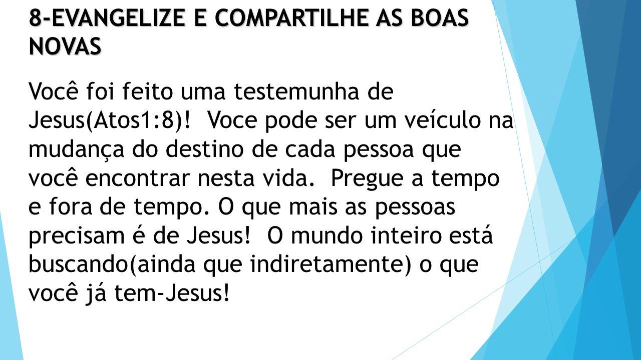 8-EVANGELIZE E COMPARTILHE AS BOAS NOVAS Você foi feito uma testemunha de Jesus(Atos1:8).