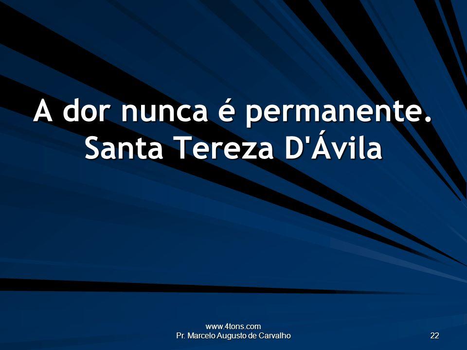 A dor nunca é permanente. Santa Tereza D Ávila