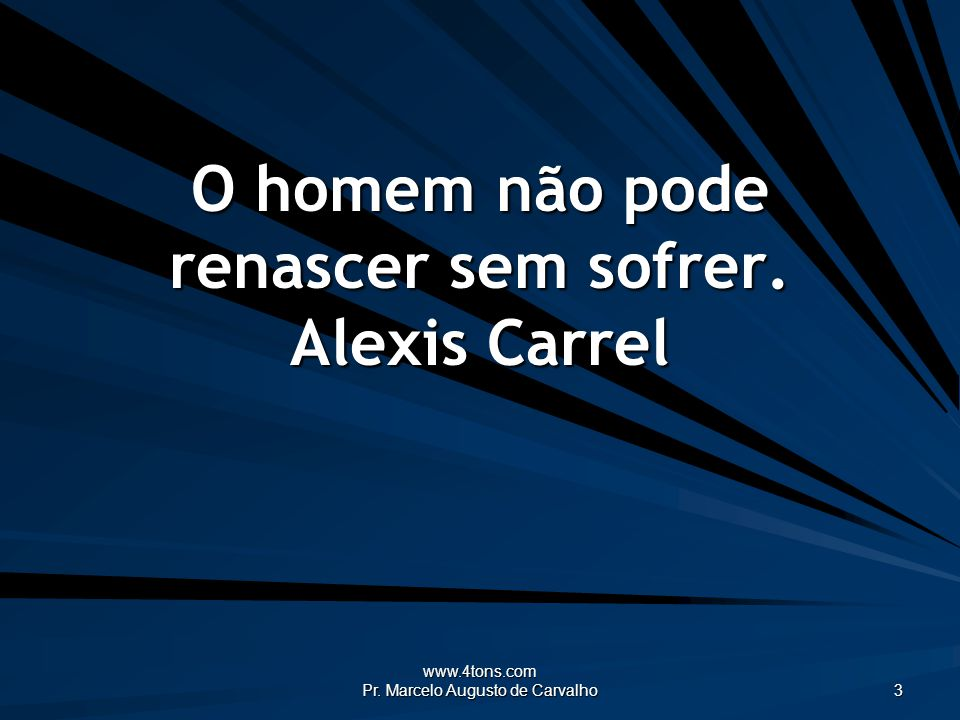 O homem não pode renascer sem sofrer. Alexis Carrel
