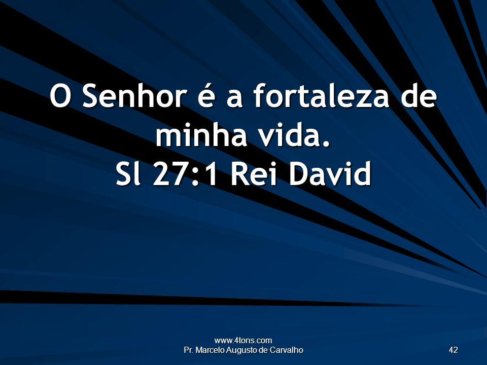 O Senhor é a fortaleza de minha vida. Sl 27:1 Rei David