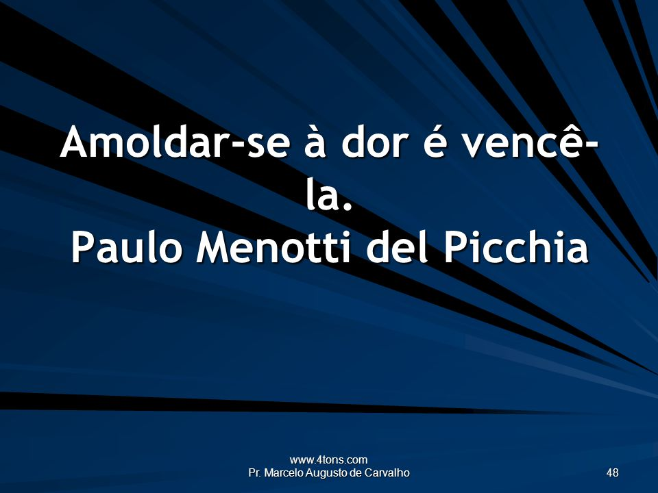Amoldar-se à dor é vencê-la. Paulo Menotti del Picchia