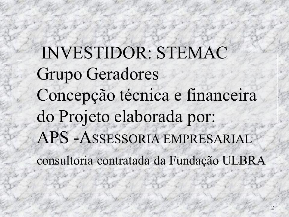 INVESTIDOR: STEMAC Grupo Geradores Concepção técnica e financeira do Projeto elaborada por: APS -ASSESSORIA EMPRESARIAL consultoria contratada da Fundação ULBRA