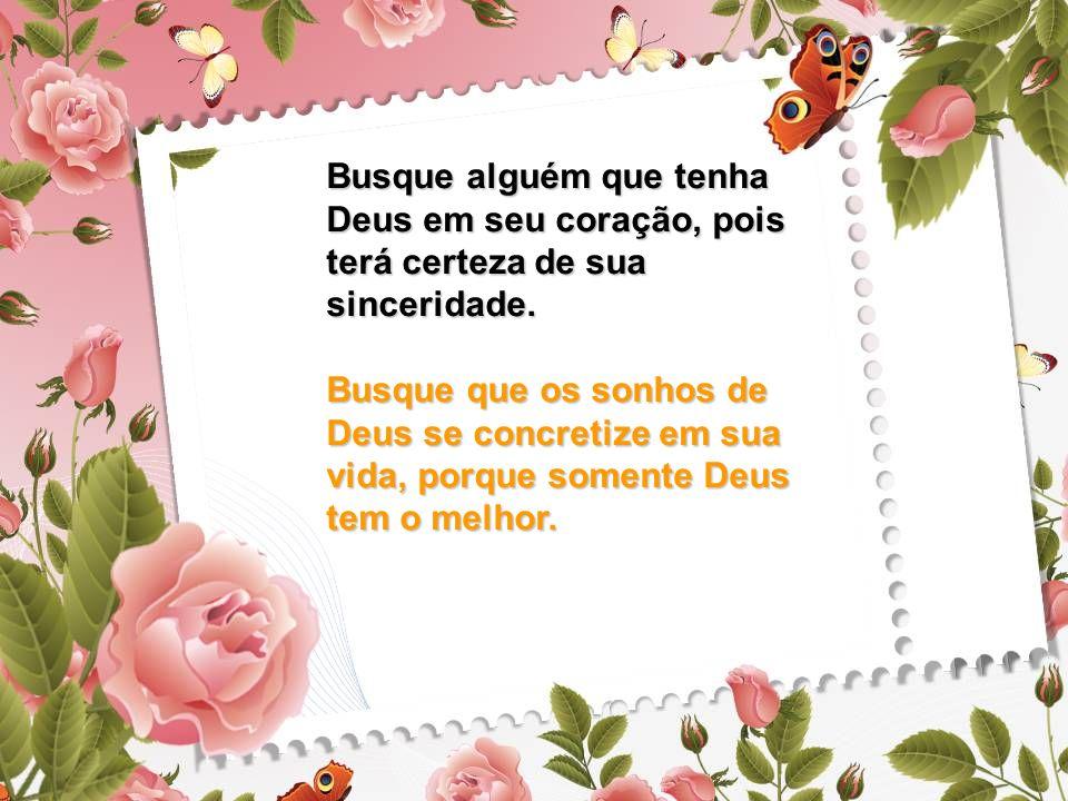 Busque alguém que tenha Deus em seu coração, pois terá certeza de sua